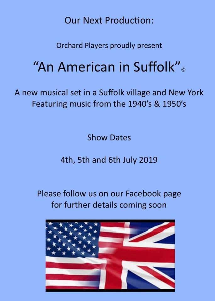 "Our Next Production: Orchard Players Proudly Present ""An American in Suffolk"" A new musical set in a Suffolk village and New York featuring music from the 1940's & 1950's Show Dates 4th, 5th and 6th July 2019. Please follow us on our Facebook page for further details coming soon."